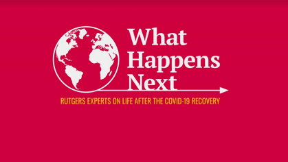 What Happens Next-Rutgers Experts on Life After the COVID-19 Recovery